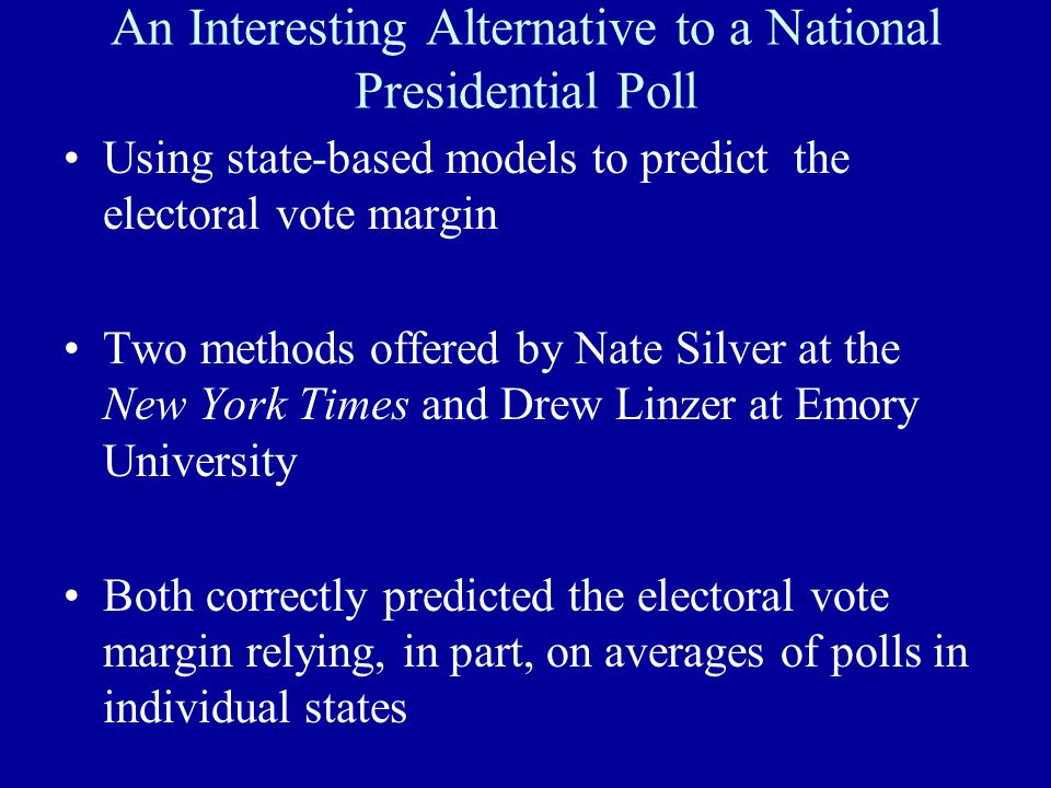 An Interesting Alternative to a National Presidential Poll Using state-based models to predict the electoral vote margin Two methods offered by Nate S