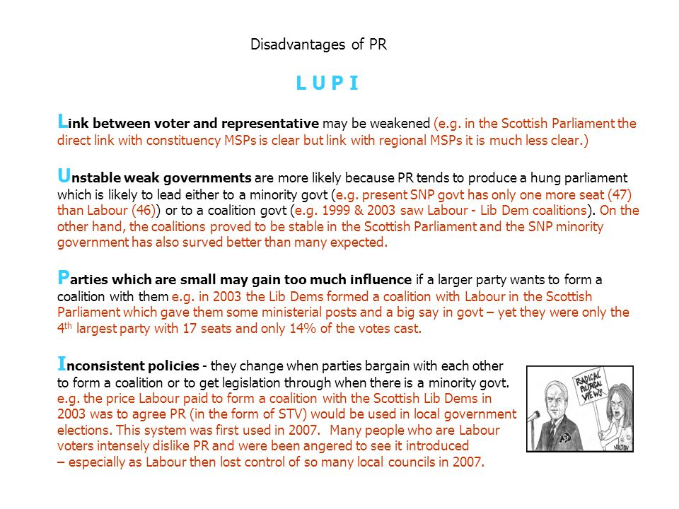 Disadvantages of PR: L U P I L ink between voter and representative may be weakened U nstable weak governments are more likely P arties which are smal