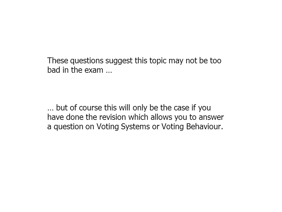 These questions suggest this topic may not be too bad in the exam … … but of course this will only be the case if you have done the revision which allows you to answer a question on Voting Systems or Voting Behaviour.