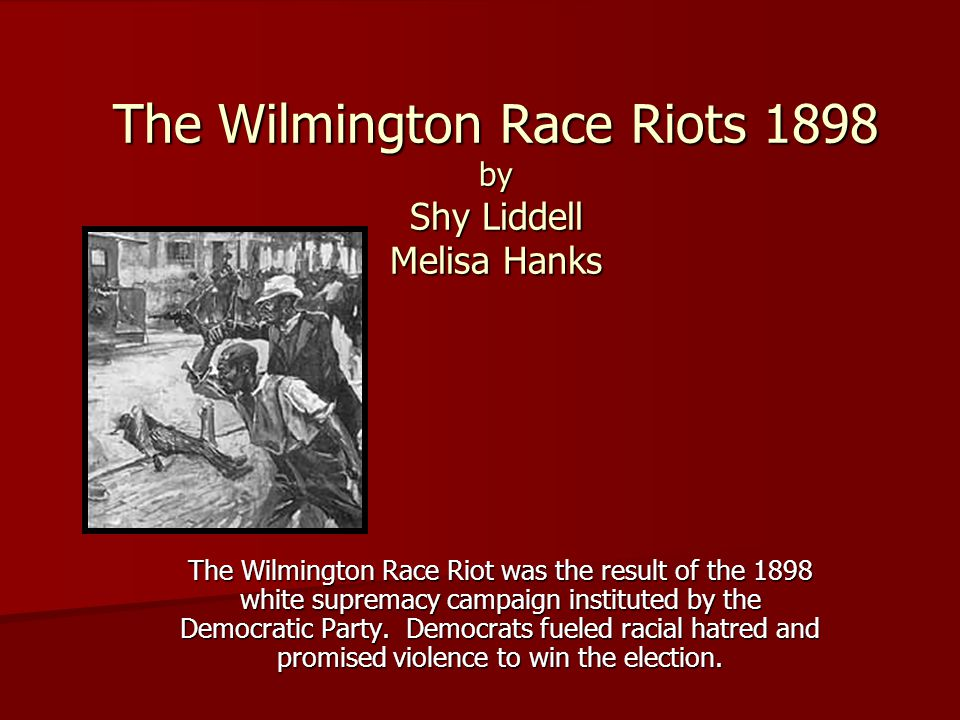 The Wilmington Race Riots 1898 by Shy Liddell Melisa Hanks The Wilmington Race Riot was the result of the 1898 white supremacy campaign instituted by the Democratic Party.