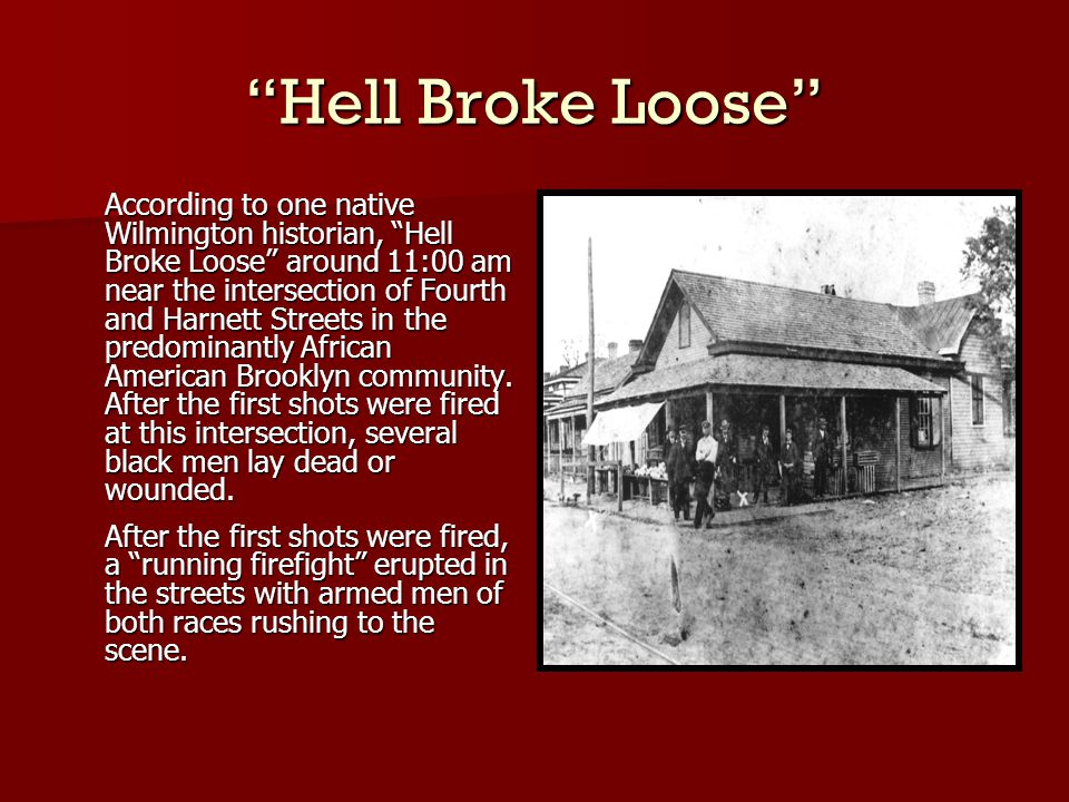 Hell Broke Loose According to one native Wilmington historian, Hell Broke Loose around 11:00 am near the intersection of Fourth and Harnett Streets in the predominantly African American Brooklyn community.