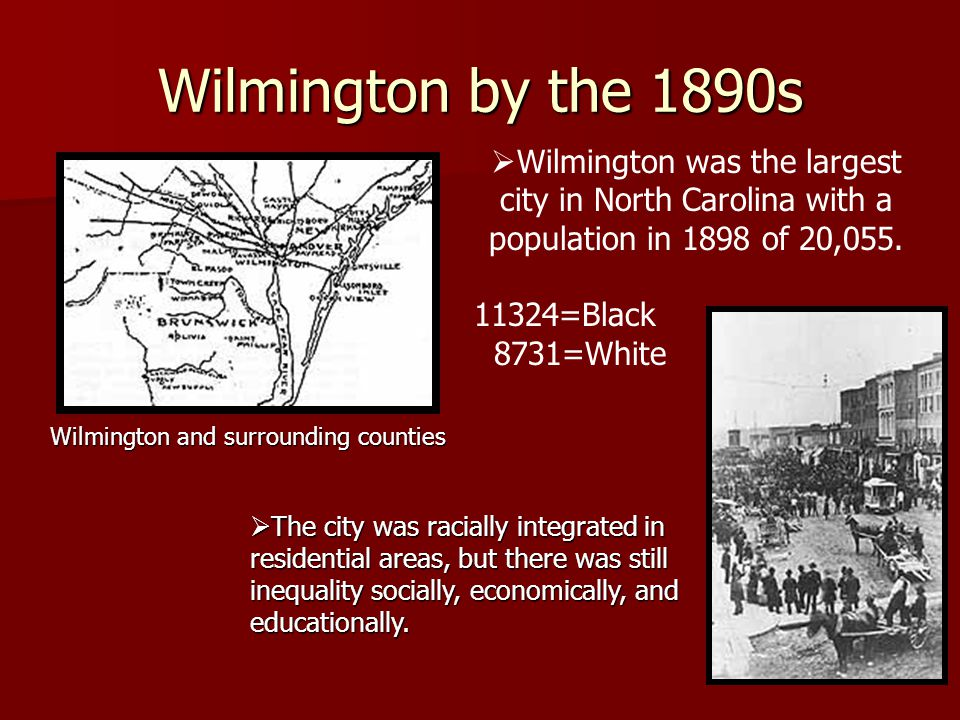 Wilmington by the 1890s Wilmington and surrounding counties  Wilmington was the largest city in North Carolina with a population in 1898 of 20,055.