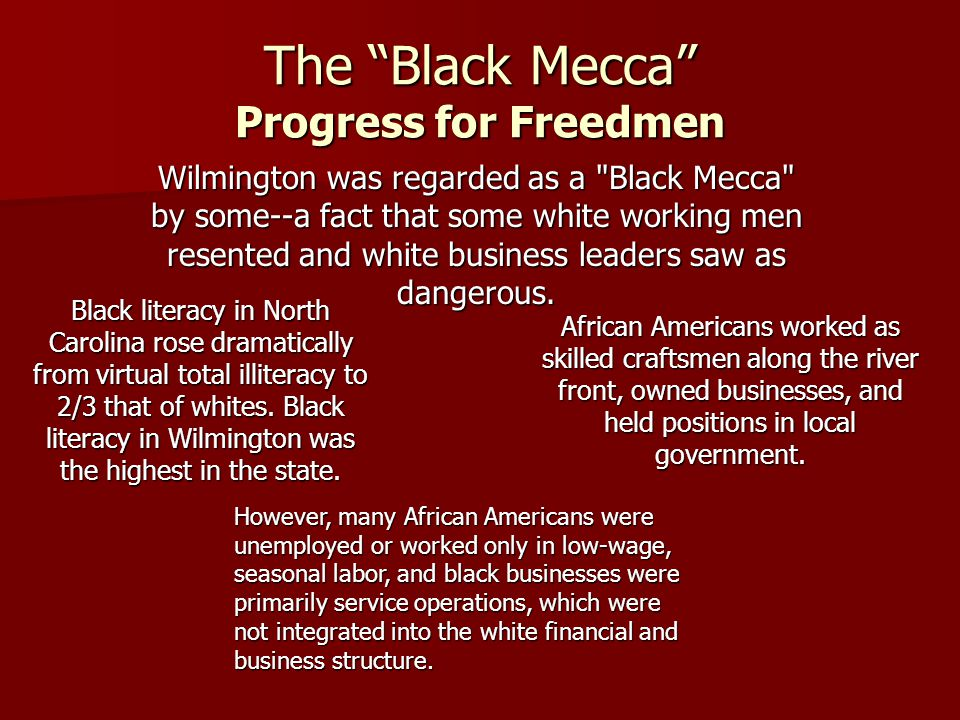 The Black Mecca Progress for Freedmen Wilmington was regarded as a Black Mecca by some--a fact that some white working men resented and white business leaders saw as dangerous.
