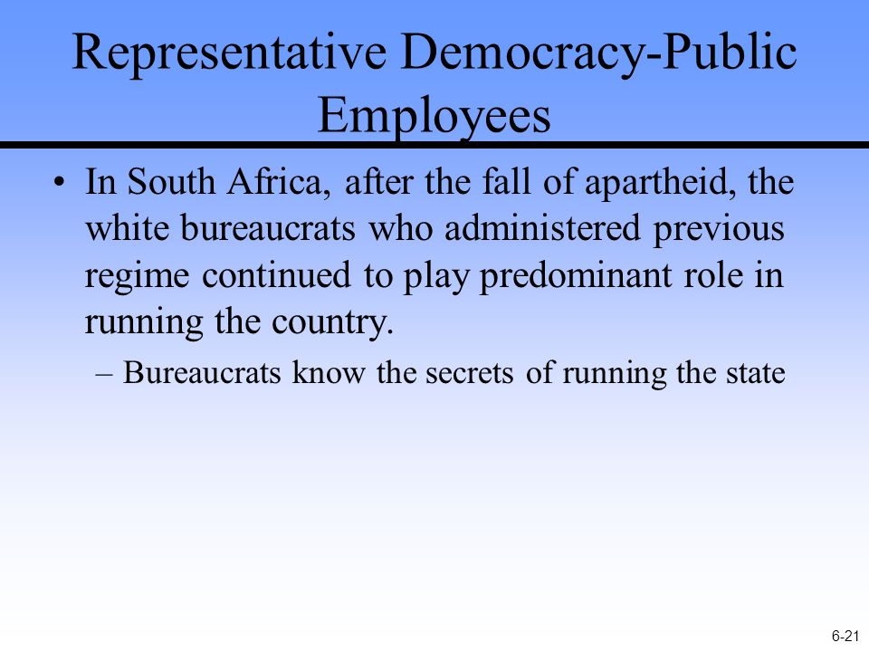 6-21 Representative Democracy-Public Employees In South Africa, after the fall of apartheid, the white bureaucrats who administered previous regime continued to play predominant role in running the country.