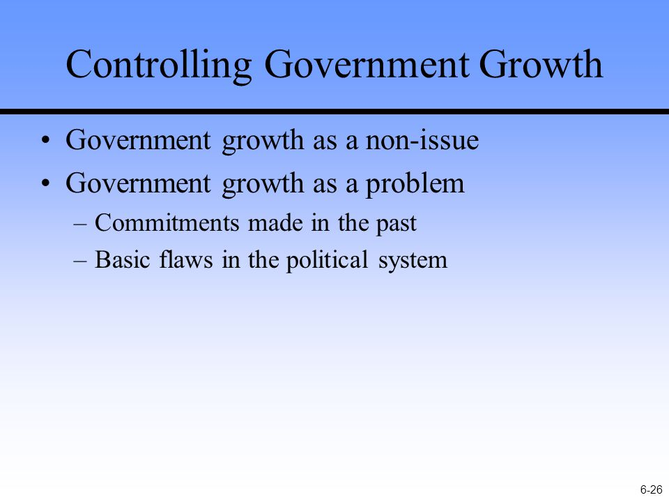6-26 Controlling Government Growth Government growth as a non-issue Government growth as a problem –Commitments made in the past –Basic flaws in the political system