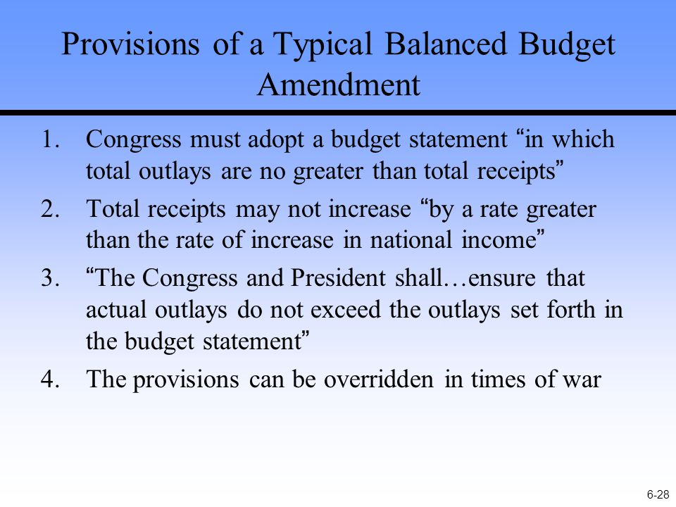 6-28 Provisions of a Typical Balanced Budget Amendment 1.Congress must adopt a budget statement in which total outlays are no greater than total receipts 2.Total receipts may not increase by a rate greater than the rate of increase in national income 3. The Congress and President shall…ensure that actual outlays do not exceed the outlays set forth in the budget statement 4.The provisions can be overridden in times of war