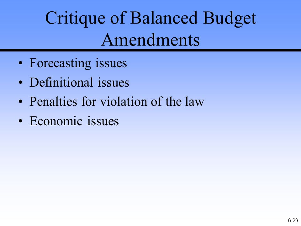6-29 Critique of Balanced Budget Amendments Forecasting issues Definitional issues Penalties for violation of the law Economic issues