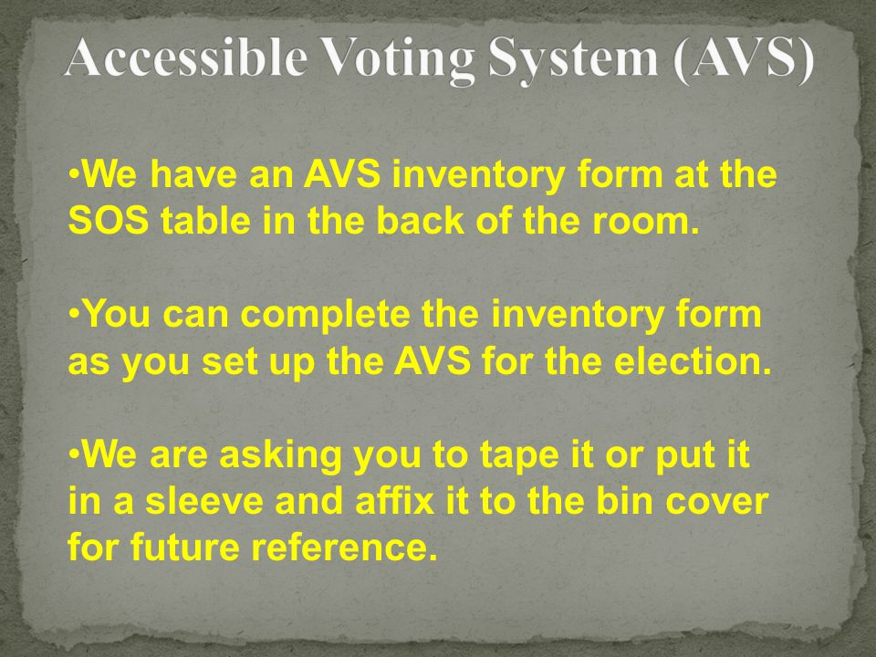 We have an AVS inventory form at the SOS table in the back of the room. You can complete the inventory form as you set up the AVS for the election. We