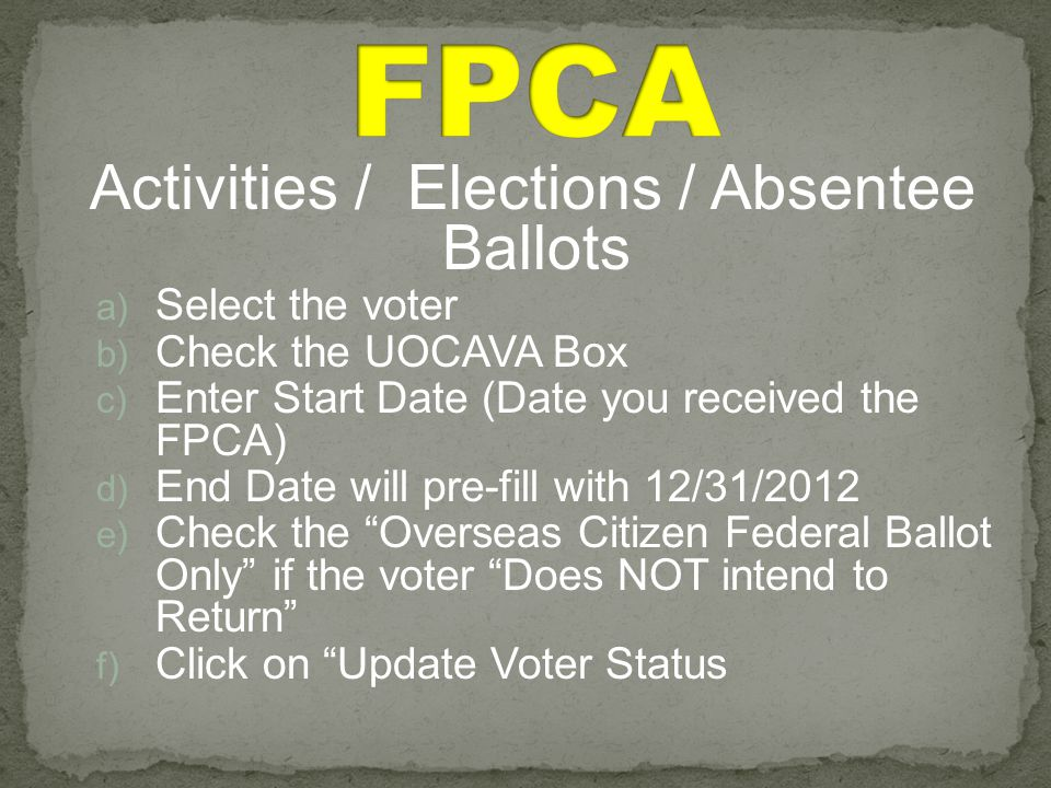 Activities / Elections / Absentee Ballots a) Select the voter b) Check the UOCAVA Box c) Enter Start Date (Date you received the FPCA) d) End Date will pre-fill with 12/31/2012 e) Check the Overseas Citizen Federal Ballot Only if the voter Does NOT intend to Return f) Click on Update Voter Status