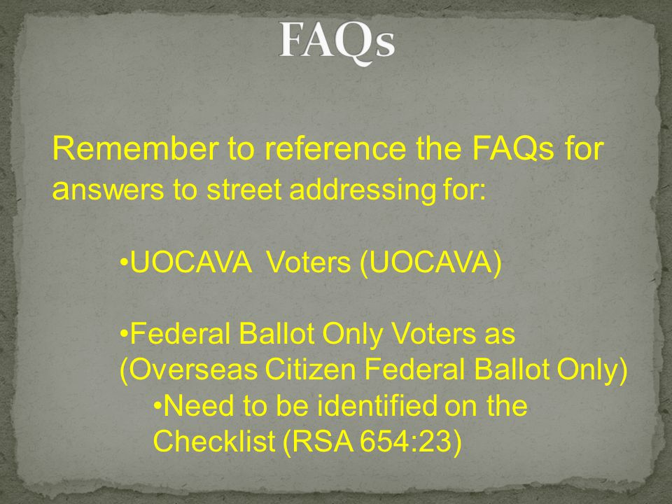 Remember to reference the FAQs for a nswers to street addressing for: UOCAVA Voters (UOCAVA) Federal Ballot Only Voters as (Overseas Citizen Federal Ballot Only) Need to be identified on the Checklist (RSA 654:23)