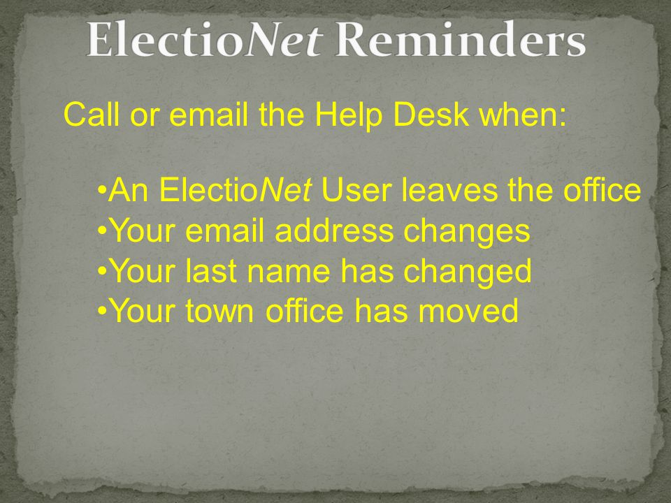 Call or email the Help Desk when: An ElectioNet User leaves the office Your email address changes Your last name has changed Your town office has moved