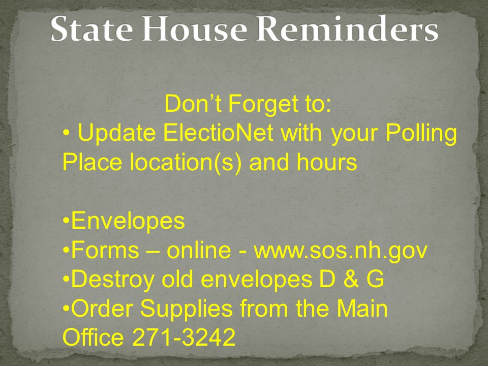 Don't Forget to: Update ElectioNet with your Polling Place location(s) and hours Envelopes Forms – online - www.sos.nh.gov Destroy old envelopes D & G Order Supplies from the Main Office 271-3242