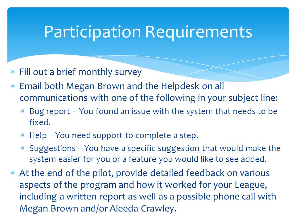  Fill out a brief monthly survey  Email both Megan Brown and the Helpdesk on all communications with one of the following in your subject line:  Bug report – You found an issue with the system that needs to be fixed.