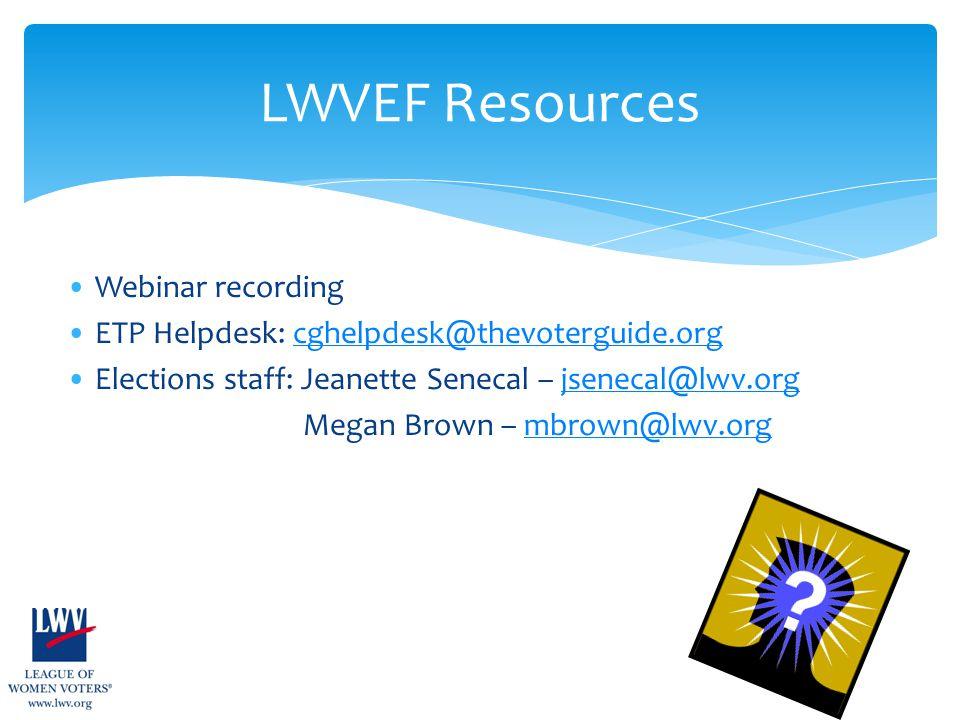 Webinar recording ETP Helpdesk: cghelpdesk@thevoterguide.orgcghelpdesk@thevoterguide.org Elections staff: Jeanette Senecal – jsenecal@lwv.orgjsenecal@lwv.org Megan Brown – mbrown@lwv.orgmbrown@lwv.org LWVEF Resources