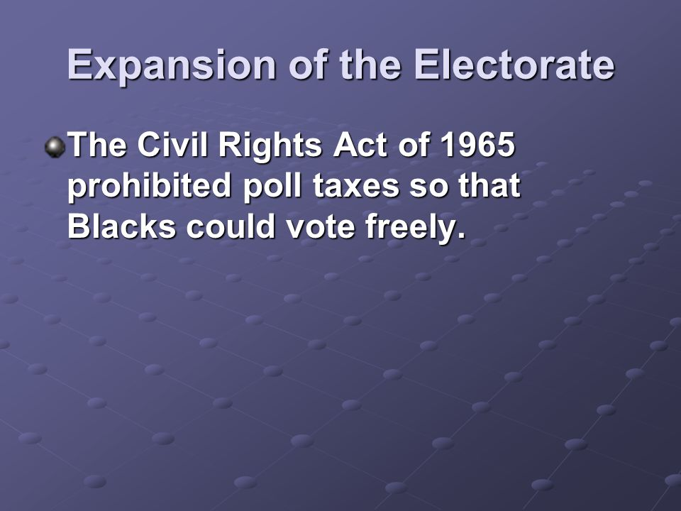 Expansion of the Electorate The Civil Rights Act of 1965 prohibited poll taxes so that Blacks could vote freely.