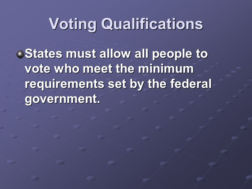 Voting Qualifications States must allow all people to vote who meet the minimum requirements set by the federal government.