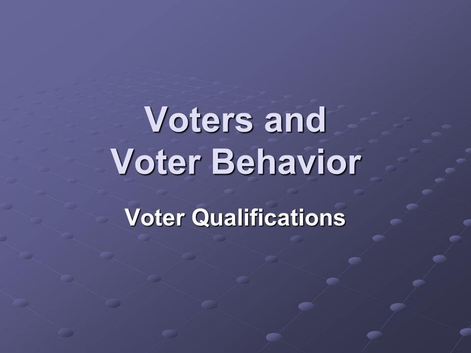 Voters and Voter Behavior Voter Qualifications