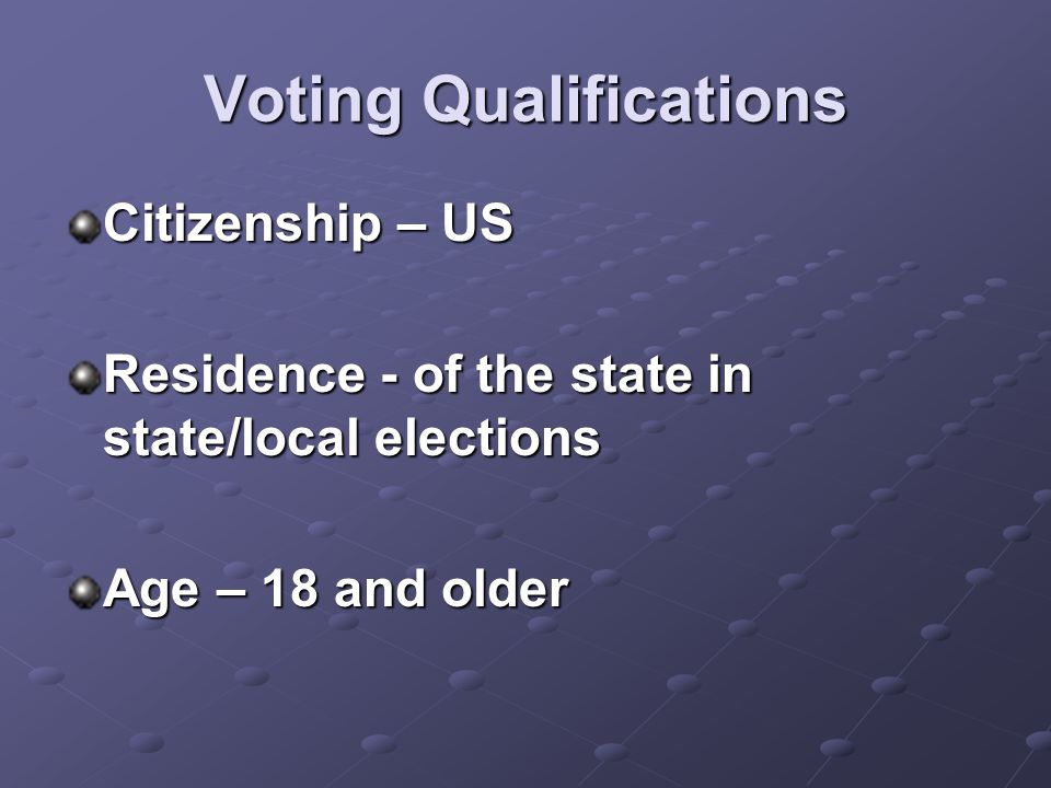 Voting Qualifications Citizenship – US Residence - of the state in state/local elections Age – 18 and older