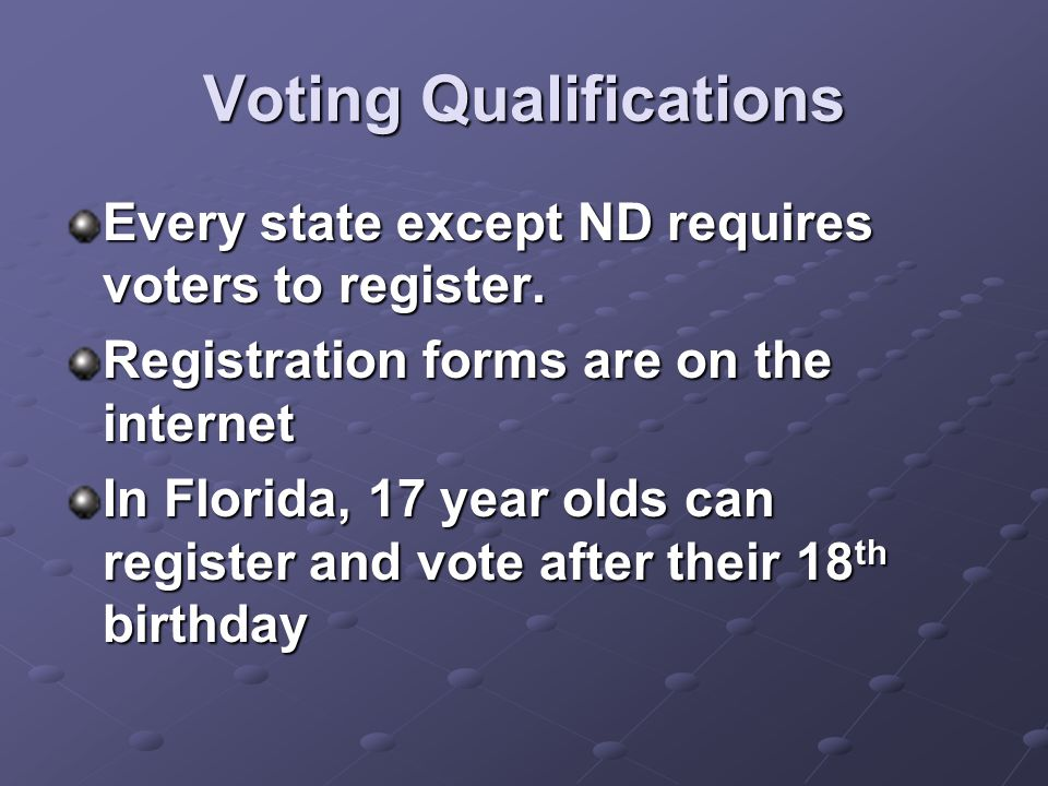 Voting Qualifications Every state except ND requires voters to register. Registration forms are on the internet In Florida, 17 year olds can register