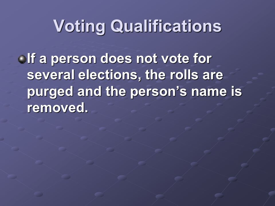 Voting Qualifications If a person does not vote for several elections, the rolls are purged and the person's name is removed.