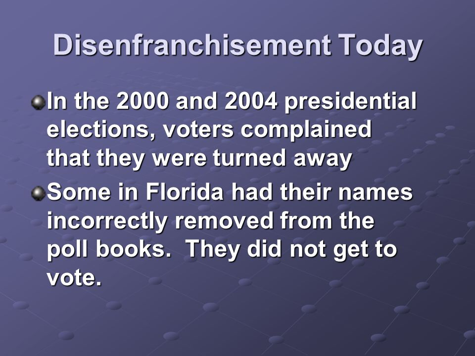 Disenfranchisement Today In the 2000 and 2004 presidential elections, voters complained that they were turned away Some in Florida had their names inc
