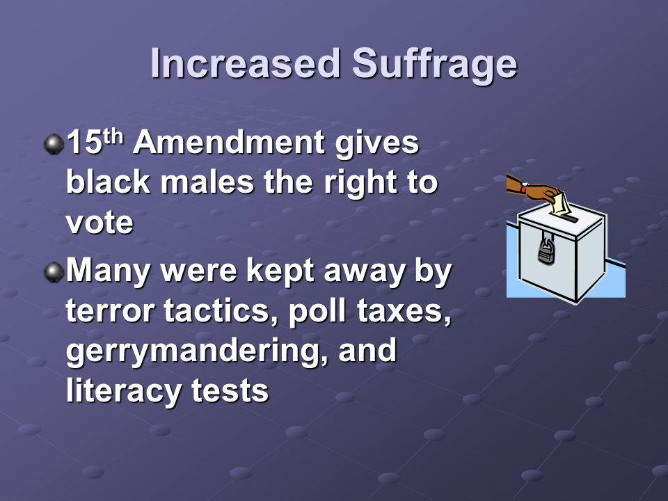 Increased Suffrage 15 th Amendment gives black males the right to vote Many were kept away by terror tactics, poll taxes, gerrymandering, and literacy