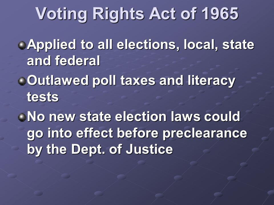Voting Rights Act of 1965 Applied to all elections, local, state and federal Outlawed poll taxes and literacy tests No new state election laws could g