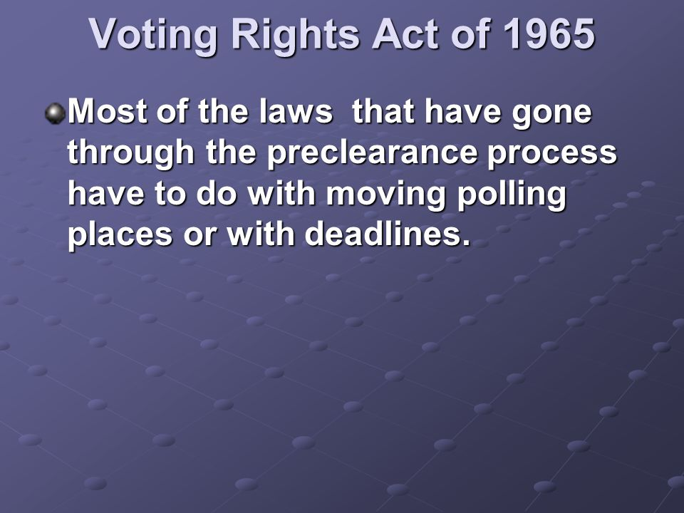 Voting Rights Act of 1965 Most of the laws that have gone through the preclearance process have to do with moving polling places or with deadlines.