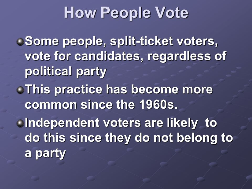 How People Vote Some people, split-ticket voters, vote for candidates, regardless of political party This practice has become more common since the 1960s.