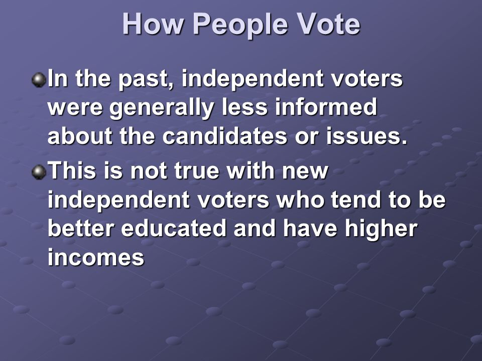 How People Vote In the past, independent voters were generally less informed about the candidates or issues. This is not true with new independent vot