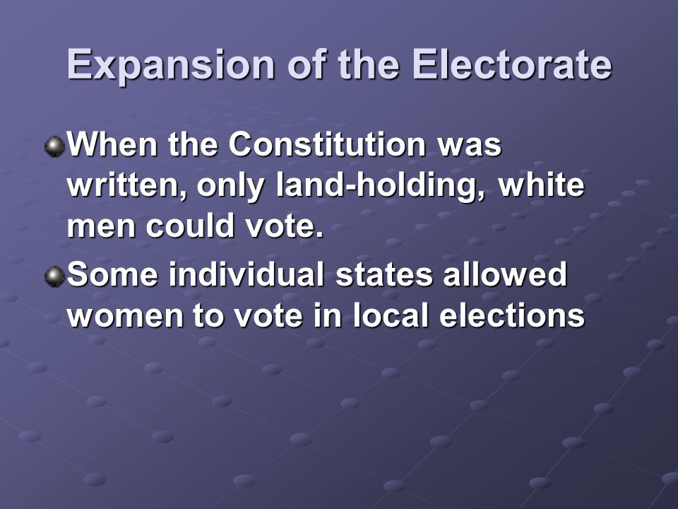 Expansion of the Electorate When the Constitution was written, only land-holding, white men could vote. Some individual states allowed women to vote i