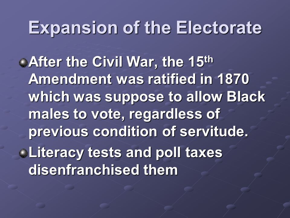 Expansion of the Electorate After the Civil War, the 15 th Amendment was ratified in 1870 which was suppose to allow Black males to vote, regardless o