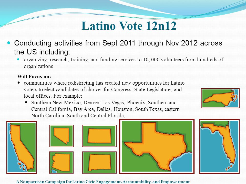Latino Vote 12n12 Conducting activities from Sept 2011 through Nov 2012 across the US including: organizing, research, training, and funding services to 10, 000 volunteers from hundreds of organizations Will Focus on: communities where redistricting has created new opportunities for Latino voters to elect candidates of choice for Congress, State Legislature, and local offices.