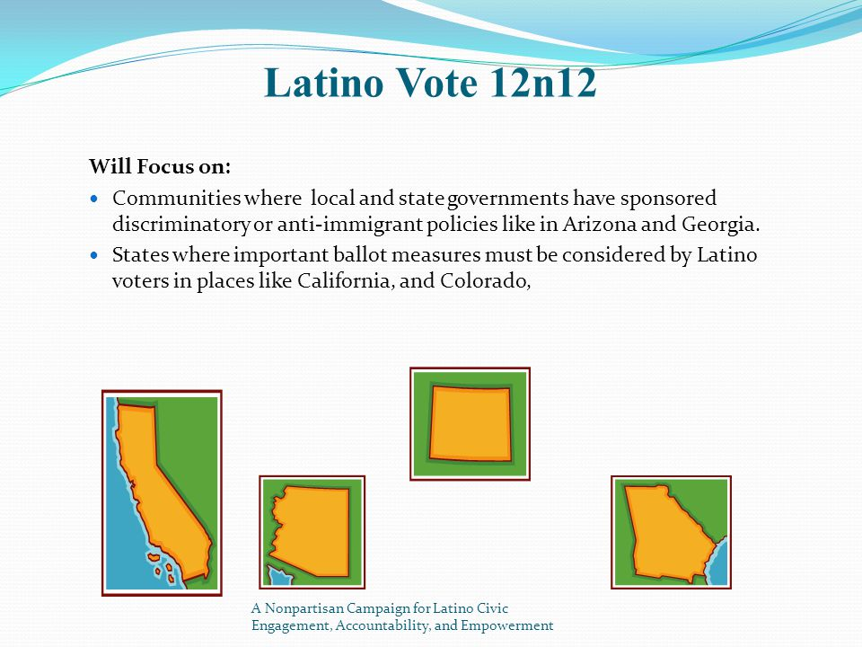 Latino Vote 12n12 Will Focus on: Communities where local and state governments have sponsored discriminatory or anti-immigrant policies like in Arizona and Georgia.