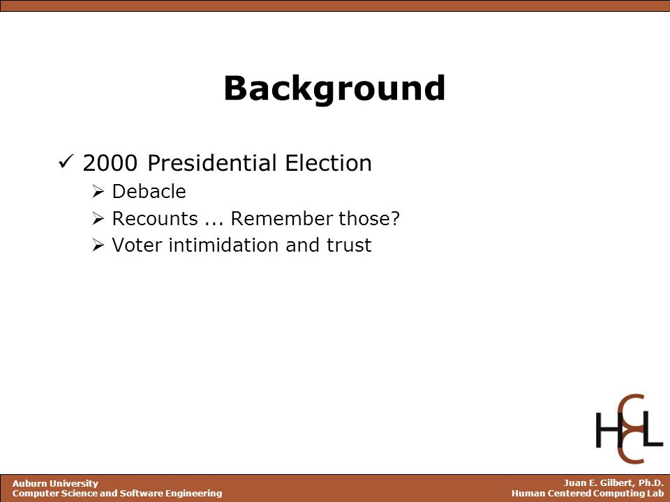 Juan E. Gilbert, Ph.D. Human Centered Computing Lab Auburn University Computer Science and Software Engineering Background 2000 Presidential Election