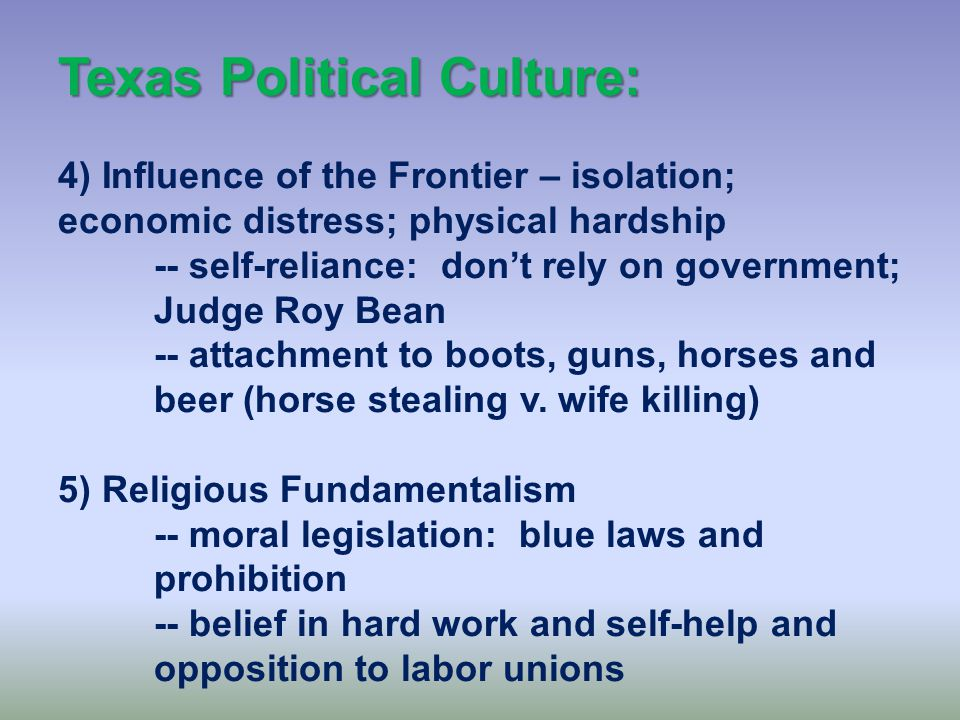 Texas Political Culture: 2) Legacy of Political Independence – an independent nation; confident of own abilities; pride in the state -- Conservative: self-reliant; opposed to outside help 3) Influence of the Old South – particularly in East Texas -- Southern fundamentalism: conservative; Bible Belt; race as an issue; friendliness and hospitality