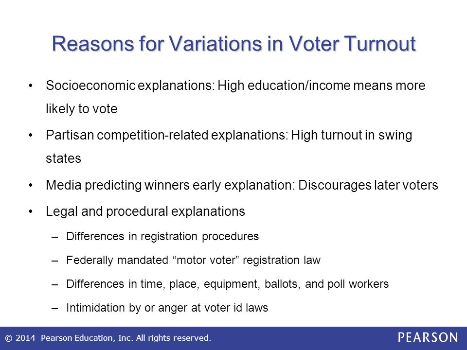 © 2014 Pearson Education, Inc. All rights reserved. Reasons for Variations in Voter Turnout Socioeconomic explanations: High education/income means mo