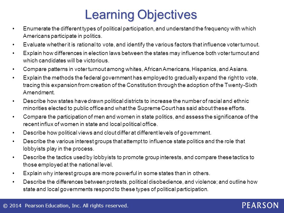 © 2014 Pearson Education, Inc. All rights reserved. Learning Objectives Enumerate the different types of political participation, and understand the f