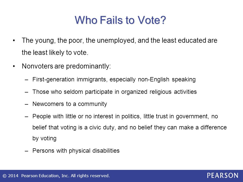 © 2014 Pearson Education, Inc. All rights reserved. Who Fails to Vote? The young, the poor, the unemployed, and the least educated are the least likel