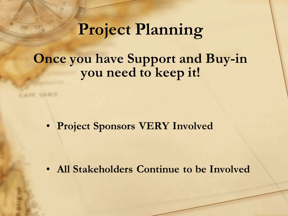 Project Planning Once you have Support and Buy-in you need to keep it.