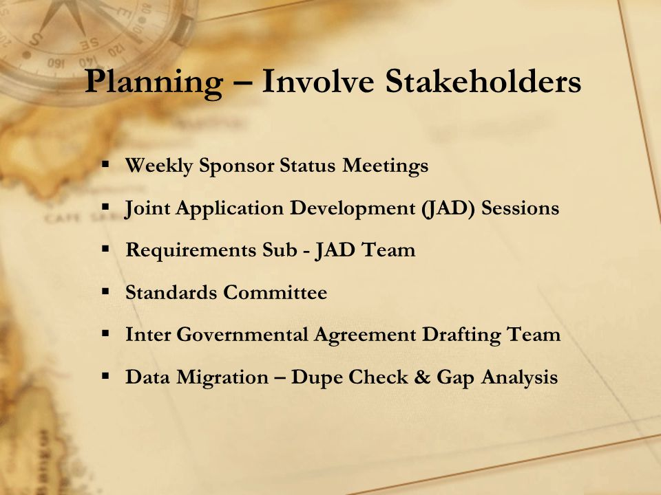 Planning – Involve Stakeholders  Weekly Sponsor Status Meetings  Joint Application Development (JAD) Sessions  Requirements Sub - JAD Team  Standards Committee  Inter Governmental Agreement Drafting Team  Data Migration – Dupe Check & Gap Analysis