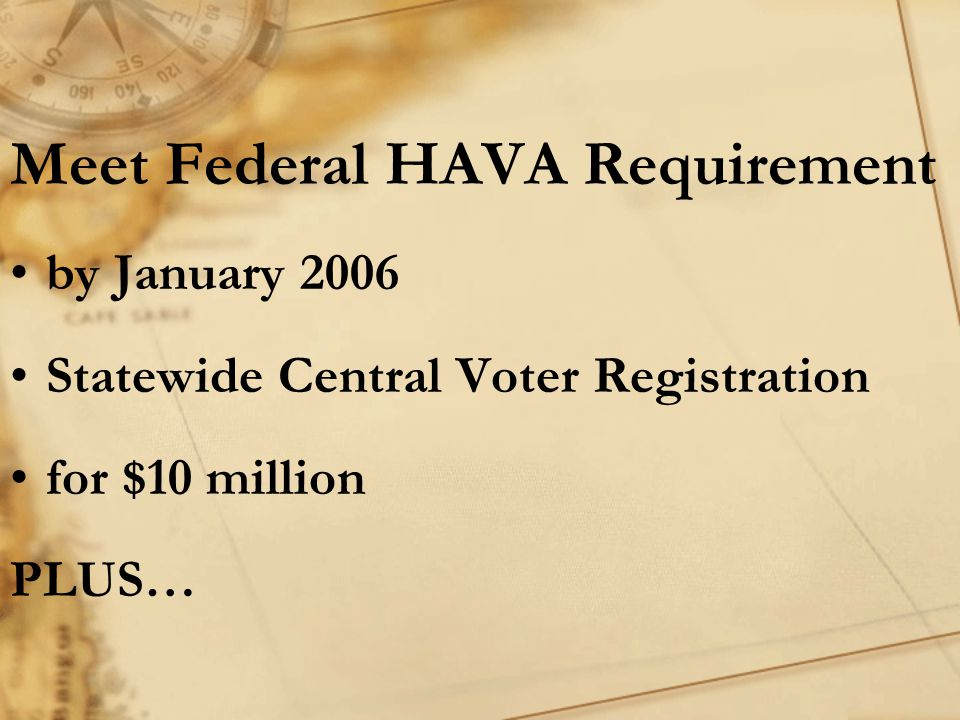 Meet Federal HAVA Requirement by January 2006 Statewide Central Voter Registration for $10 million PLUS…