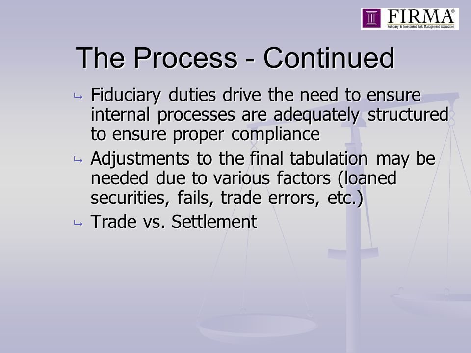 The Process - Continued  Fiduciary duties drive the need to ensure internal processes are adequately structured to ensure proper compliance  Adjustments to the final tabulation may be needed due to various factors (loaned securities, fails, trade errors, etc.)  Trade vs.