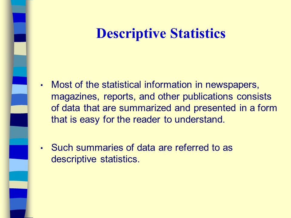 Descriptive Statistics Most of the statistical information in newspapers, magazines, reports, and other publications consists of data that are summarized and presented in a form that is easy for the reader to understand.