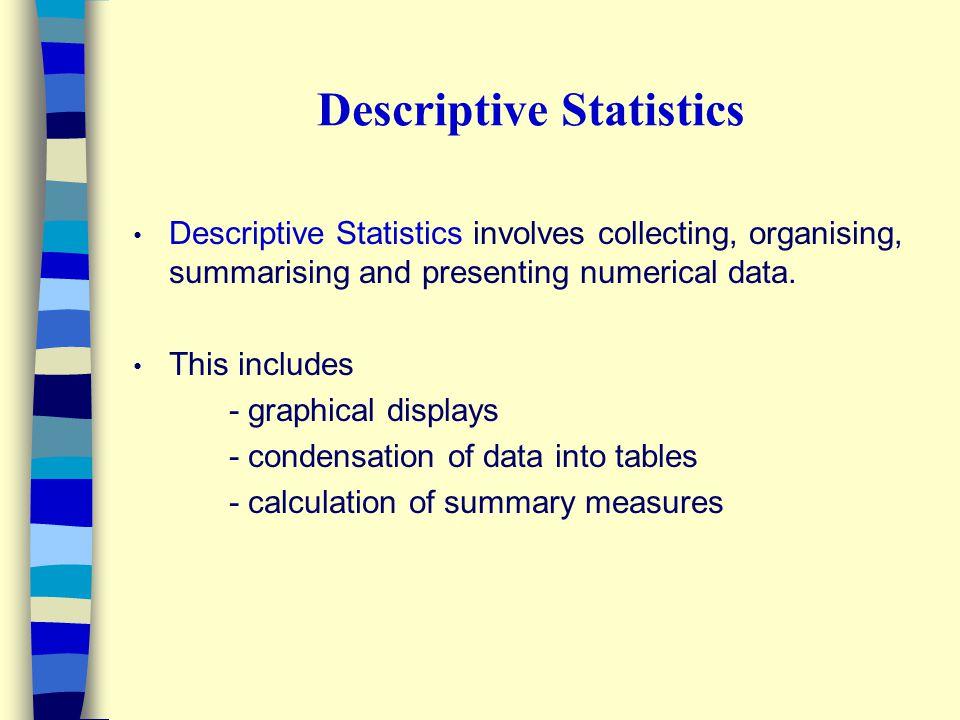 Descriptive Statistics Descriptive Statistics involves collecting, organising, summarising and presenting numerical data.