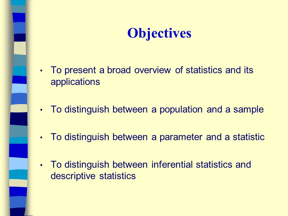 Objectives To present a broad overview of statistics and its applications To distinguish between a population and a sample To distinguish between a parameter and a statistic To distinguish between inferential statistics and descriptive statistics