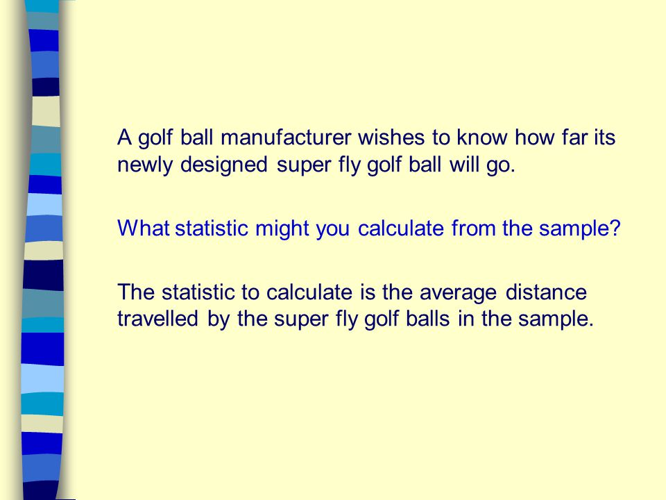 A golf ball manufacturer wishes to know how far its newly designed super fly golf ball will go.