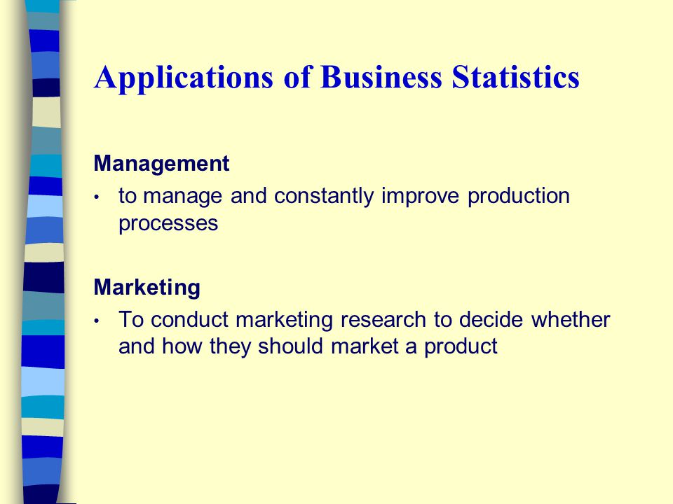 Applications of Business Statistics Management to manage and constantly improve production processes Marketing To conduct marketing research to decide whether and how they should market a product