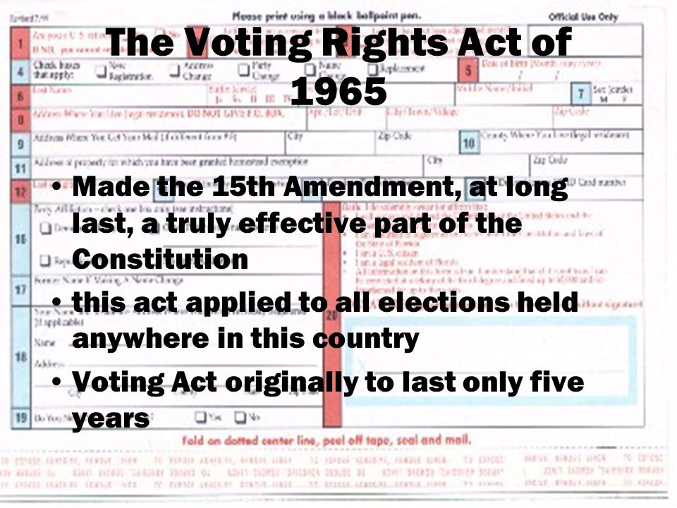 The Voting Rights Act of 1965 Made the 15th Amendment, at long last, a truly effective part of the Constitution this act applied to all elections held anywhere in this country Voting Act originally to last only five years