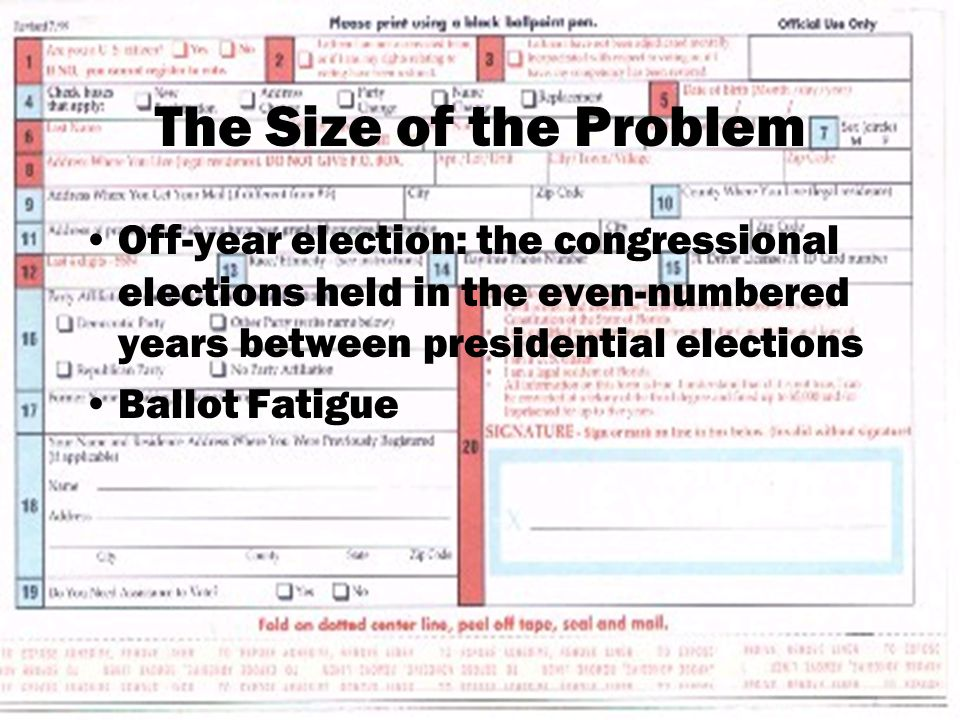 The Size of the Problem Off-year election: the congressional elections held in the even-numbered years between presidential elections Ballot Fatigue